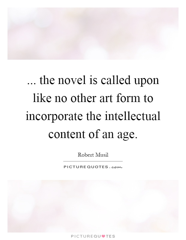 ... the novel is called upon like no other art form to incorporate the intellectual content of an age Picture Quote #1