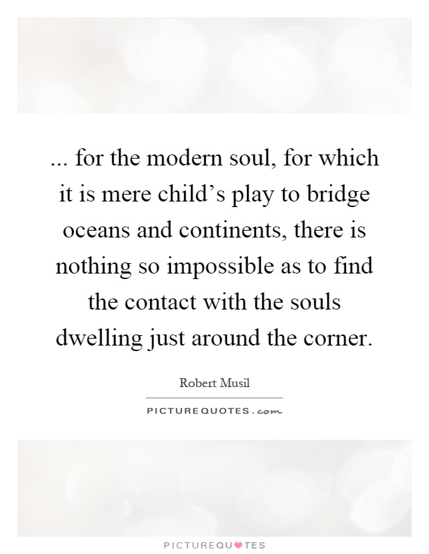 ... for the modern soul, for which it is mere child's play to bridge oceans and continents, there is nothing so impossible as to find the contact with the souls dwelling just around the corner Picture Quote #1