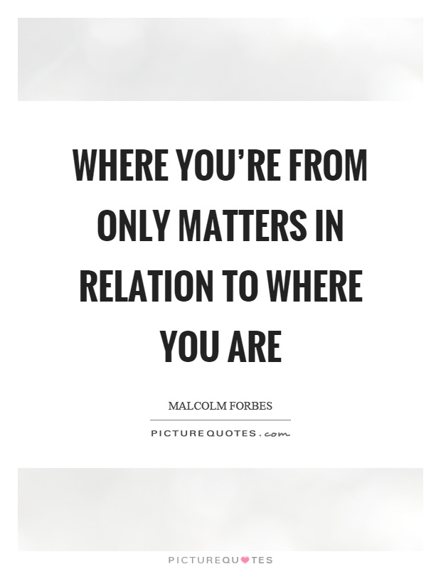 Where you're from only matters in relation to where you are Picture Quote #1