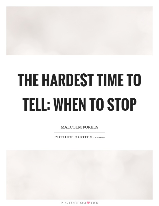 The hardest time to tell: when to stop Picture Quote #1