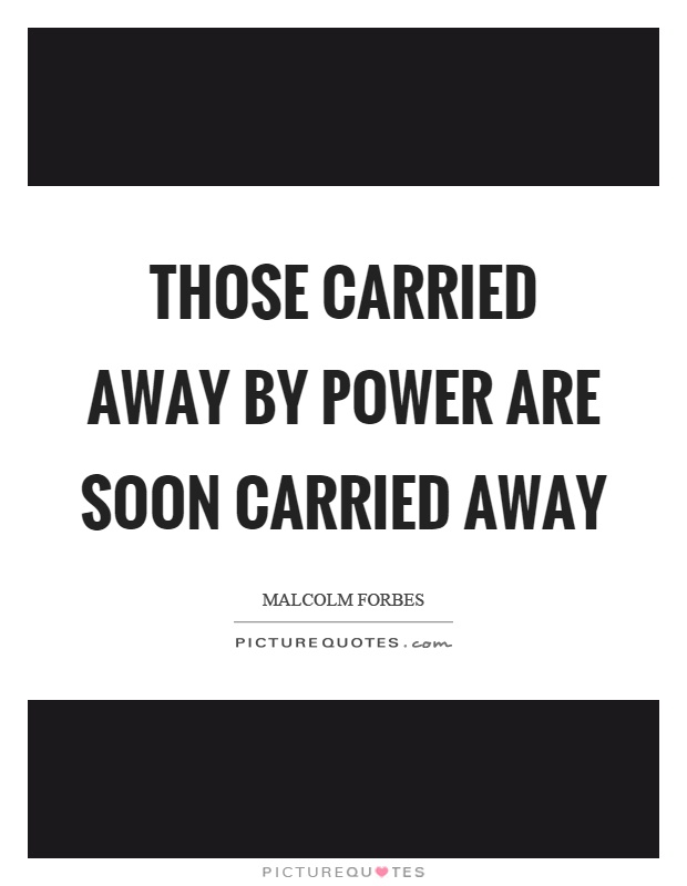Those carried away by power are soon carried away Picture Quote #1