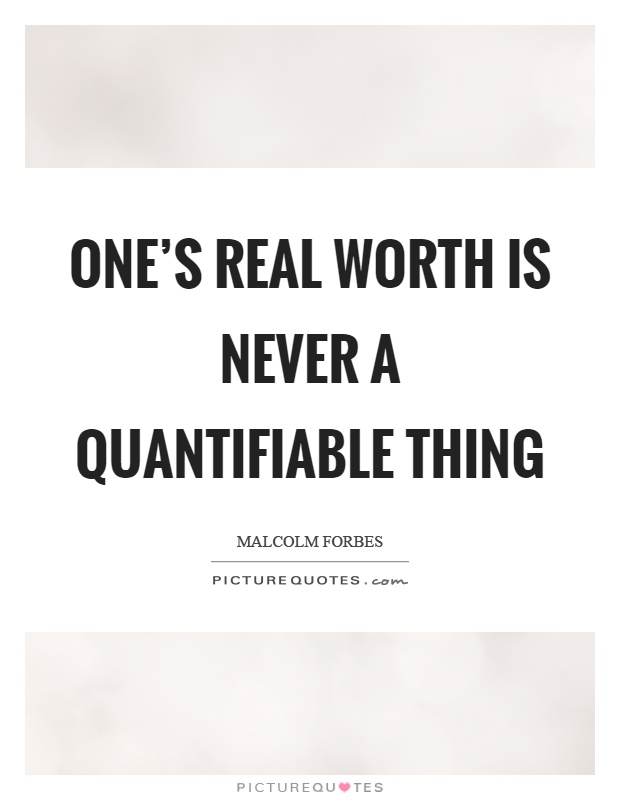 One's real worth is never a quantifiable thing Picture Quote #1