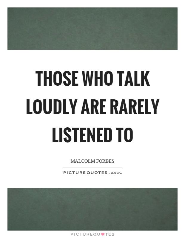 Those who talk loudly are rarely listened to Picture Quote #1