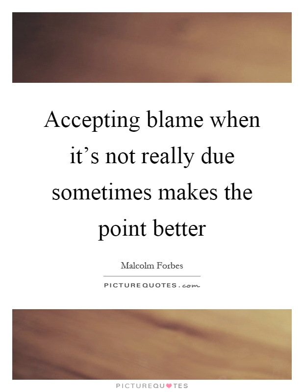 Accepting blame when it's not really due sometimes makes the point better Picture Quote #1