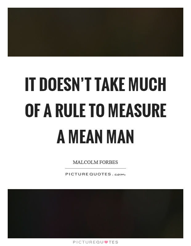 It doesn't take much of a rule to measure a mean man Picture Quote #1