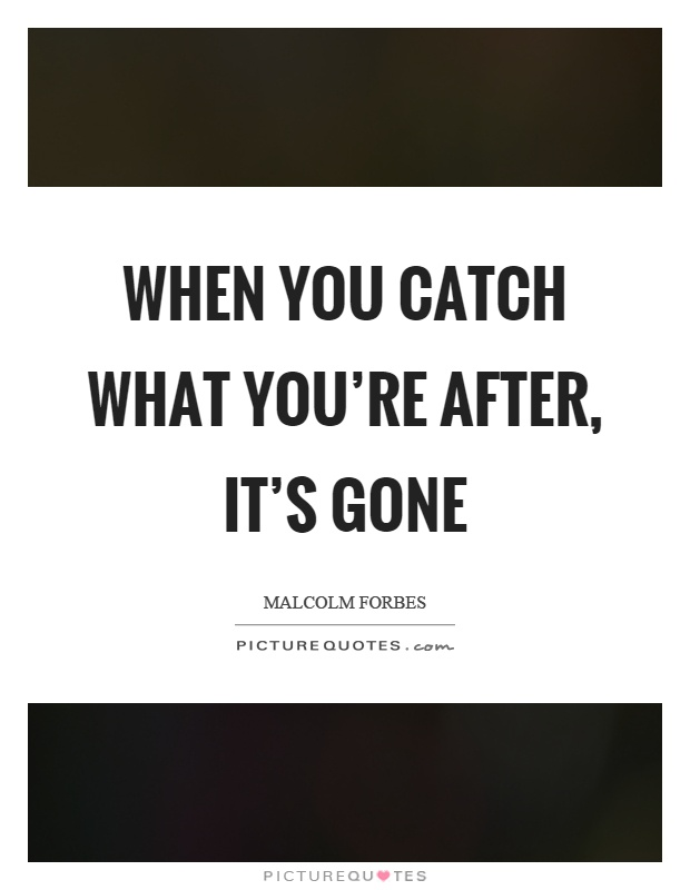 When you catch what you're after, it's gone Picture Quote #1