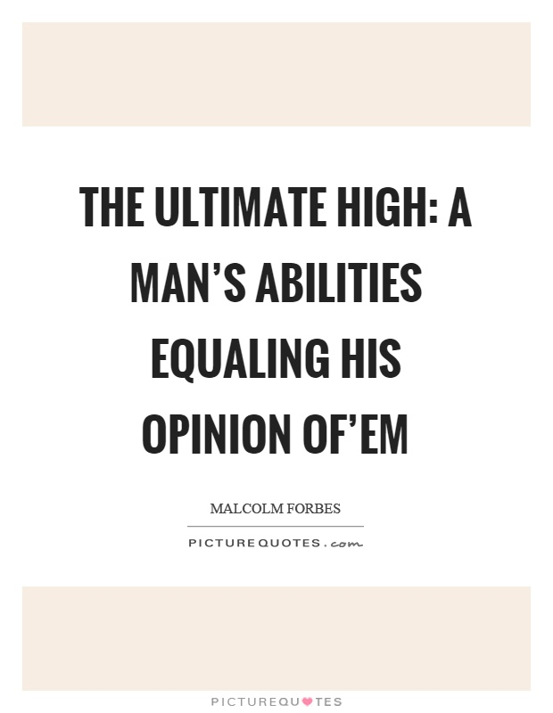 The ultimate high: A man's abilities equaling his opinion of'em Picture Quote #1