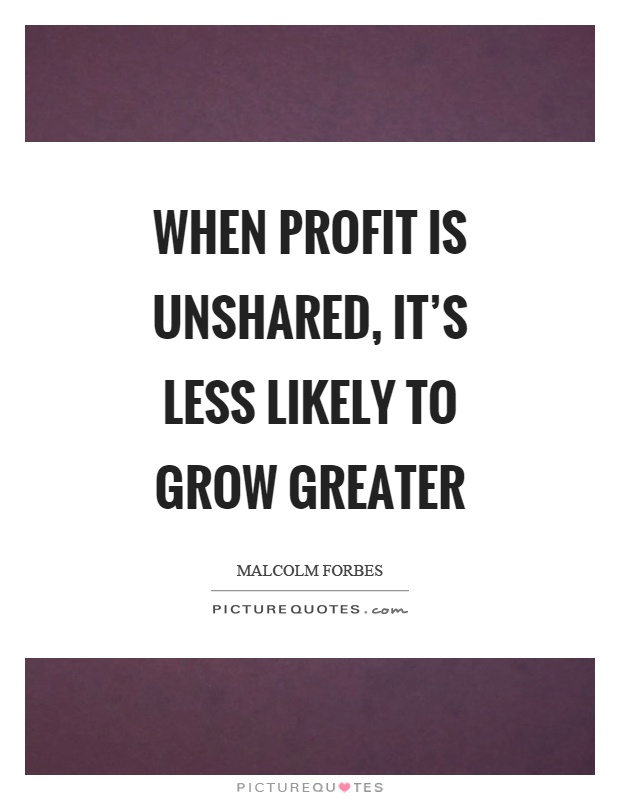 When profit is unshared, it's less likely to grow greater Picture Quote #1