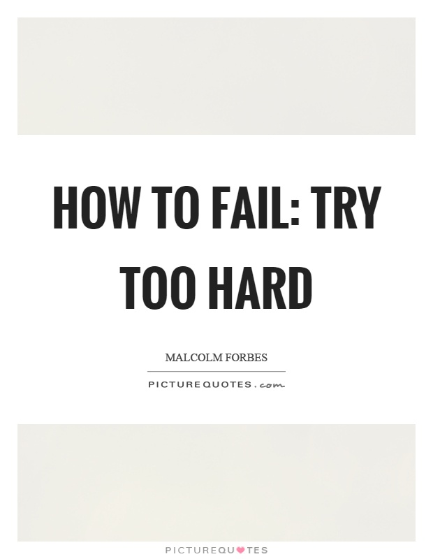 How to fail: Try too hard Picture Quote #1
