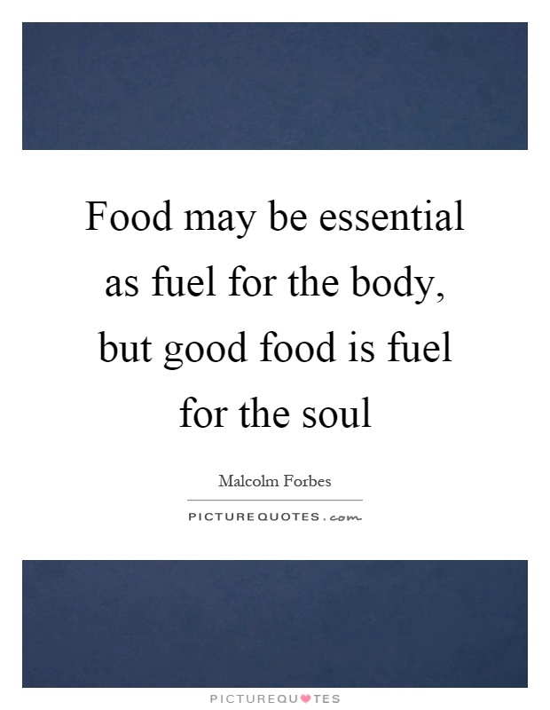 Food may be essential as fuel for the body, but good food is fuel for the soul Picture Quote #1