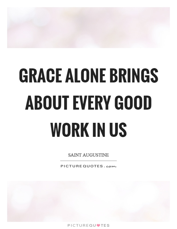 Grace alone brings about every good work in us Picture Quote #1