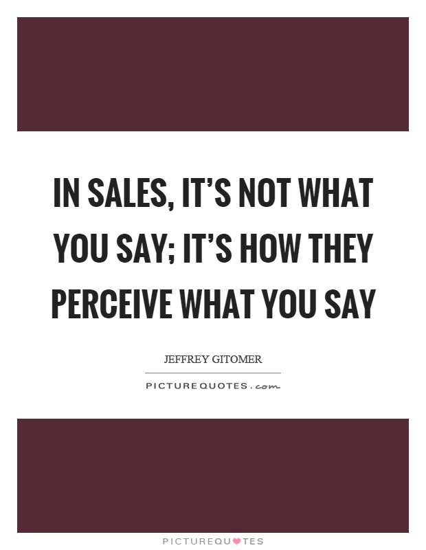 In sales, it's not what you say; it's how they perceive what you say Picture Quote #1
