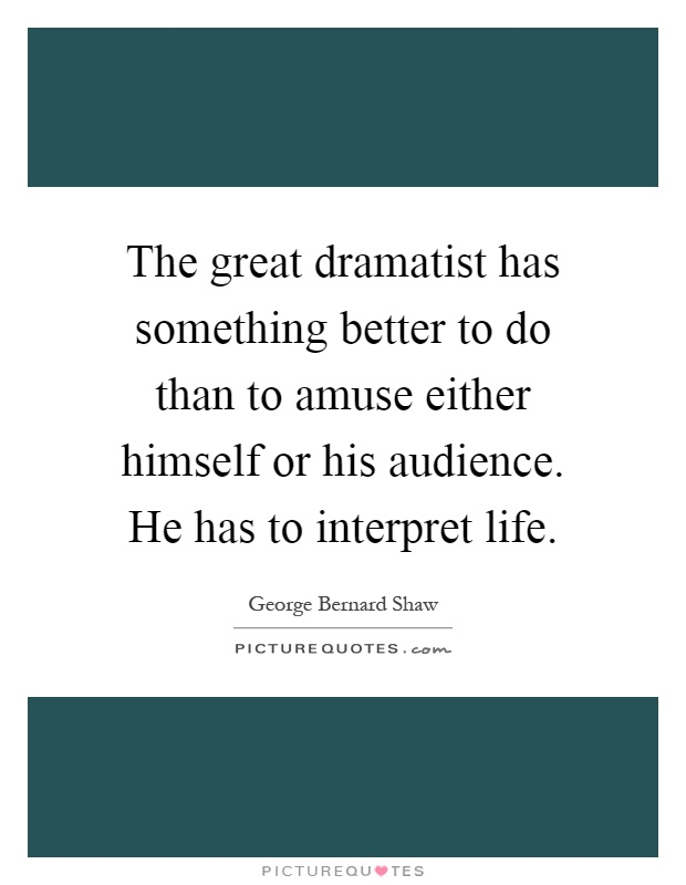The great dramatist has something better to do than to amuse either himself or his audience. He has to interpret life Picture Quote #1
