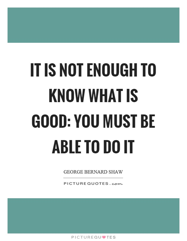 It is not enough to know what is good: you must be able to do it Picture Quote #1