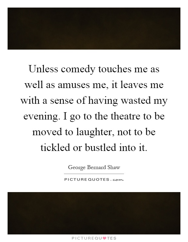 Unless comedy touches me as well as amuses me, it leaves me with a sense of having wasted my evening. I go to the theatre to be moved to laughter, not to be tickled or bustled into it Picture Quote #1