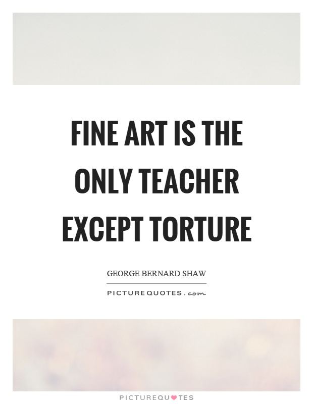 Fine art is the only teacher except torture Picture Quote #1