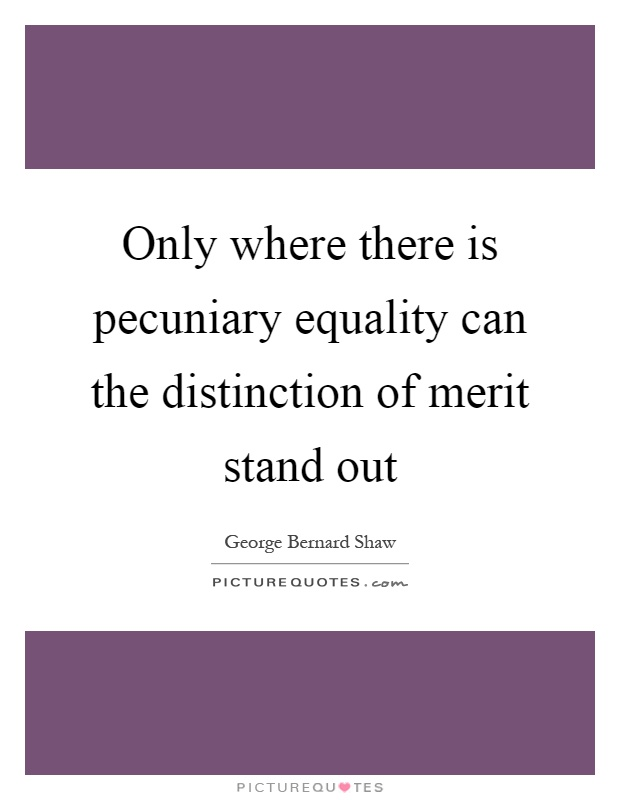 Only where there is pecuniary equality can the distinction of merit stand out Picture Quote #1