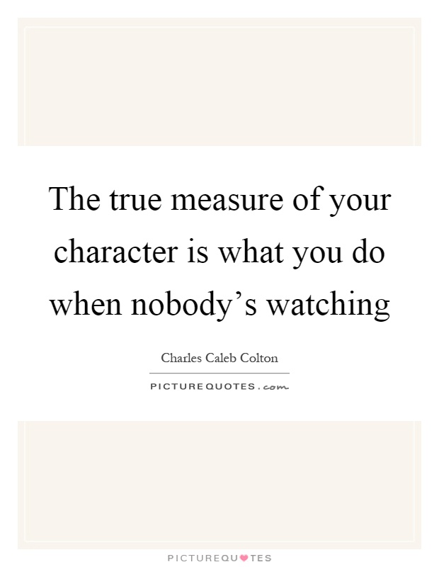The true measure of your character is what you do when nobody's watching Picture Quote #1