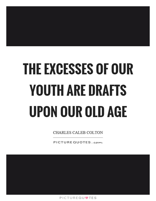 The excesses of our youth are drafts upon our old age Picture Quote #1