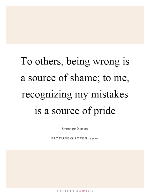 To others, being wrong is a source of shame; to me, recognizing my mistakes is a source of pride Picture Quote #1