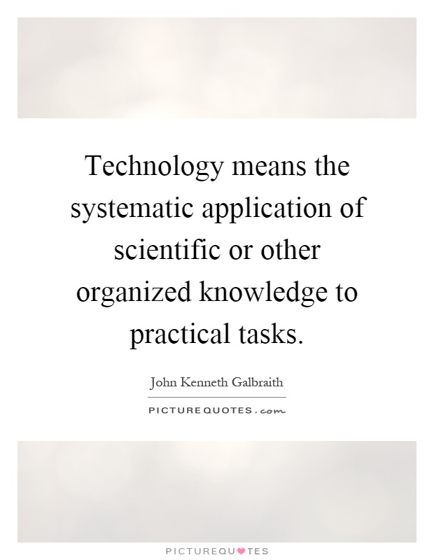 Technology means the systematic application of scientific or other organized knowledge to practical tasks Picture Quote #1