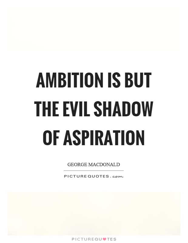 Ambition is but the evil shadow of aspiration Picture Quote #1