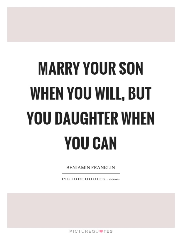 Marry your son when you will, but you daughter when you can Picture Quote #1