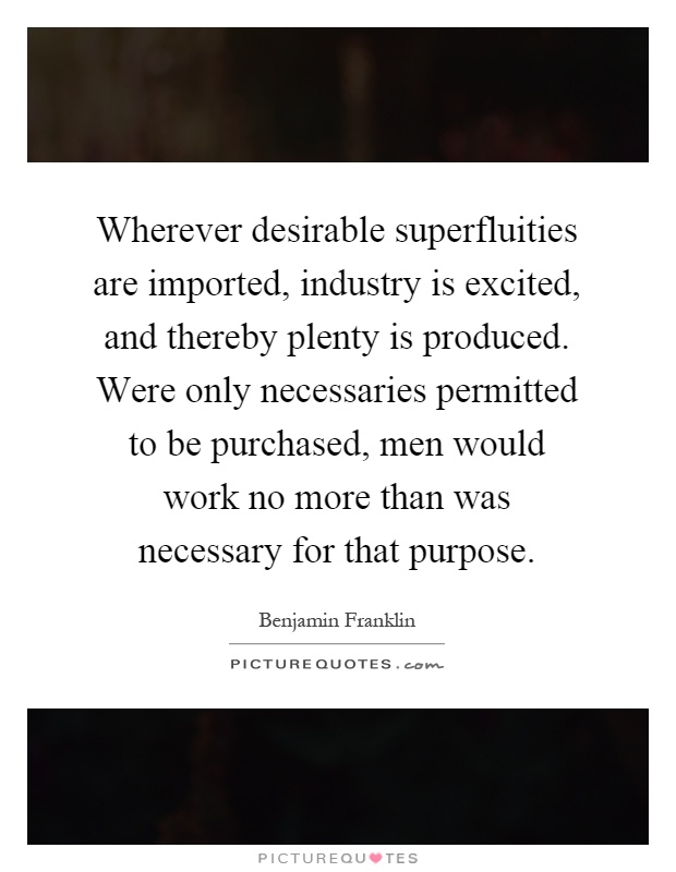 Wherever desirable superfluities are imported, industry is excited, and thereby plenty is produced. Were only necessaries permitted to be purchased, men would work no more than was necessary for that purpose Picture Quote #1