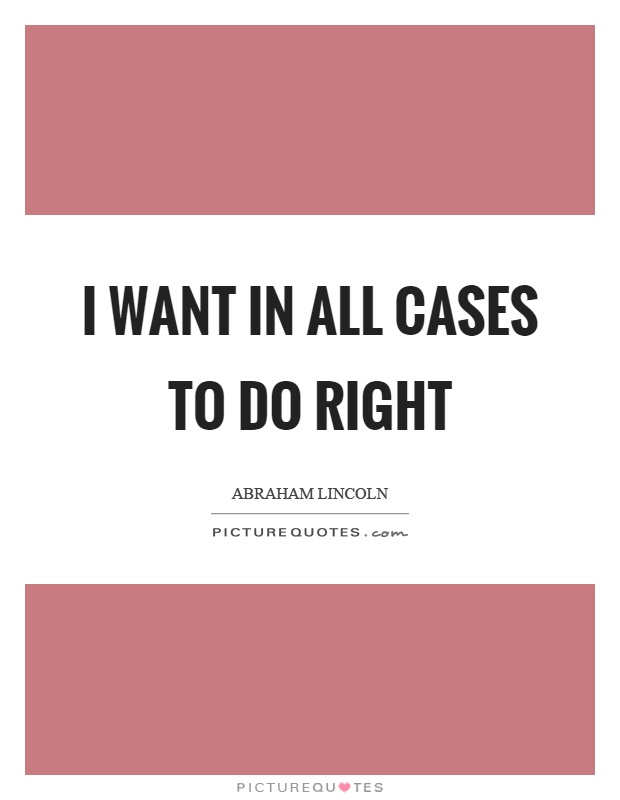 I want in all cases to do right Picture Quote #1