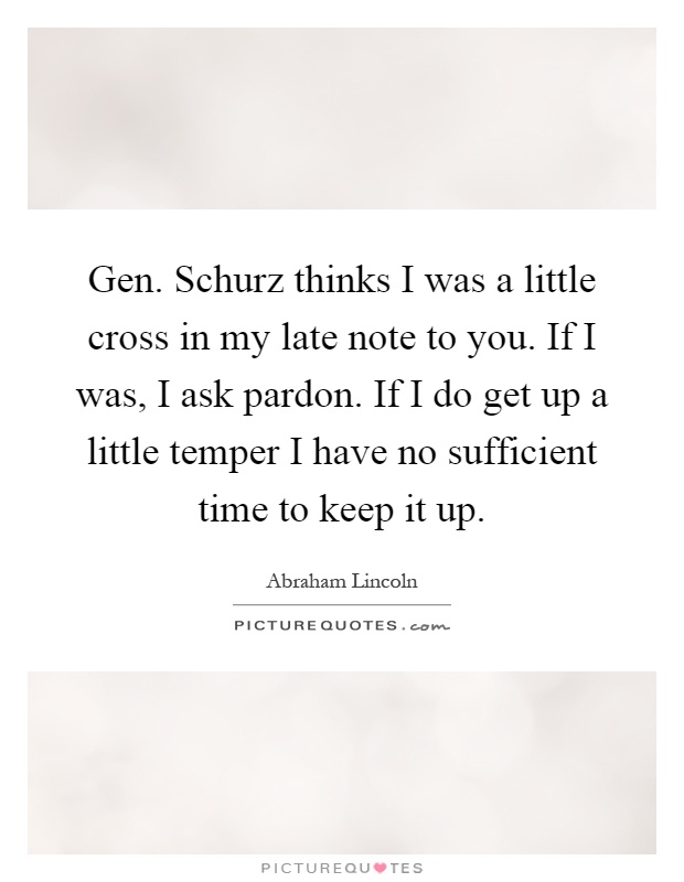 Gen. Schurz thinks I was a little cross in my late note to you. If I was, I ask pardon. If I do get up a little temper I have no sufficient time to keep it up Picture Quote #1