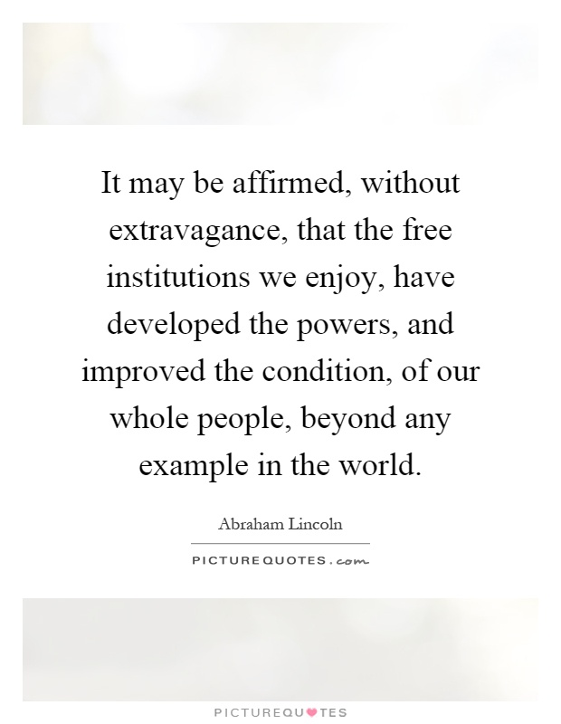 It may be affirmed, without extravagance, that the free institutions we enjoy, have developed the powers, and improved the condition, of our whole people, beyond any example in the world Picture Quote #1