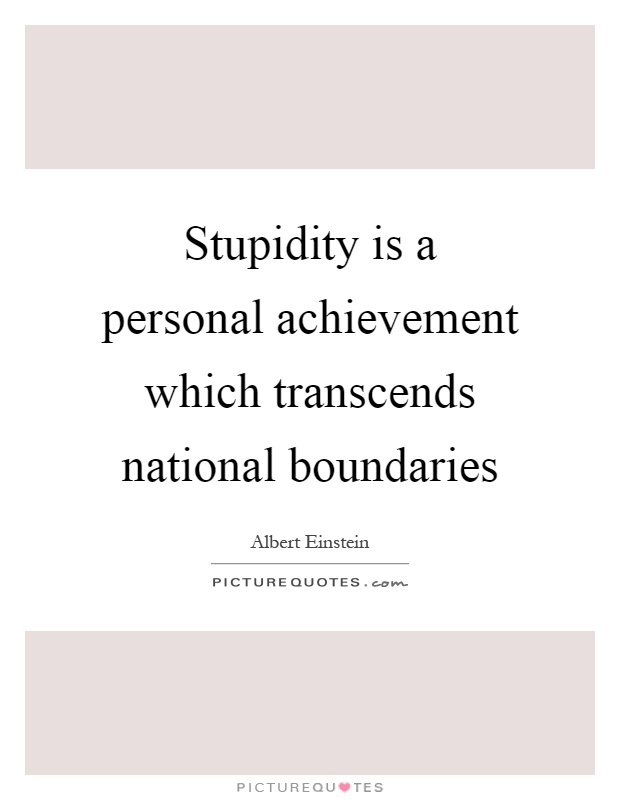 Stupidity is a personal achievement which transcends national boundaries Picture Quote #1