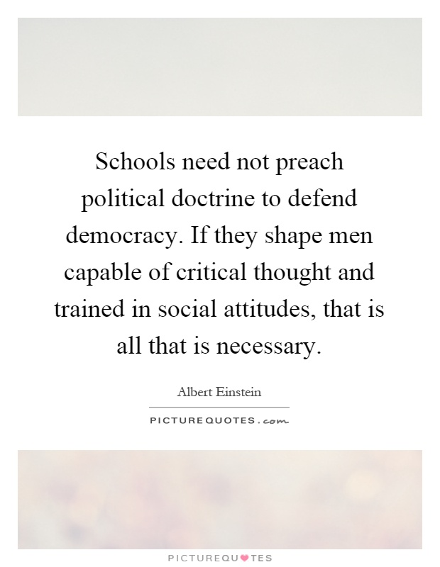 Schools need not preach political doctrine to defend democracy. If they shape men capable of critical thought and trained in social attitudes, that is all that is necessary Picture Quote #1