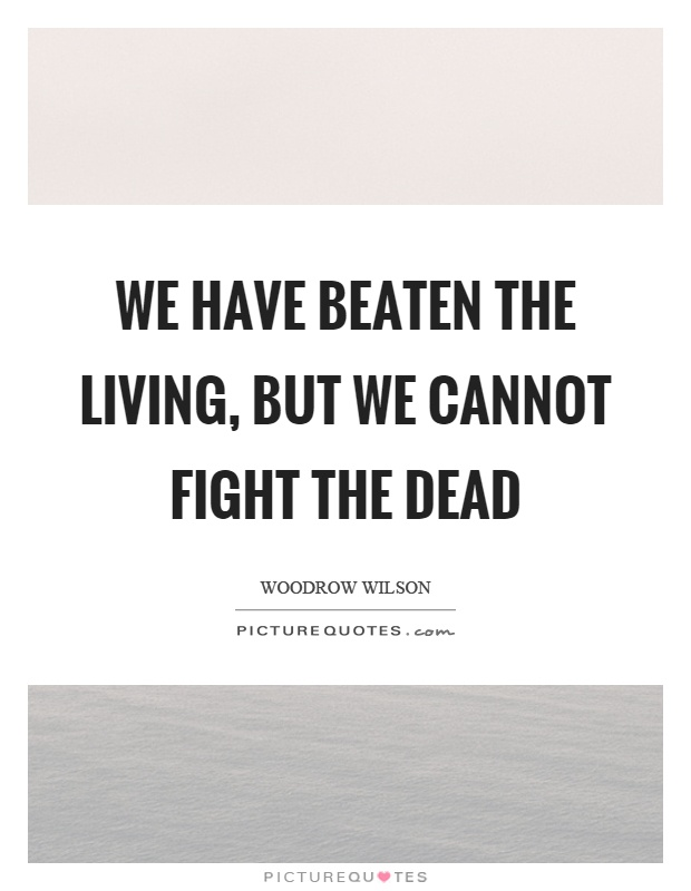 We have beaten the living, but we cannot fight the dead Picture Quote #1