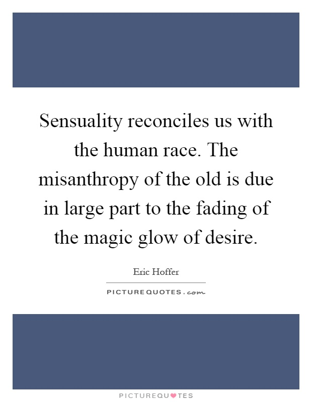 Sensuality reconciles us with the human race. The misanthropy of the old is due in large part to the fading of the magic glow of desire Picture Quote #1