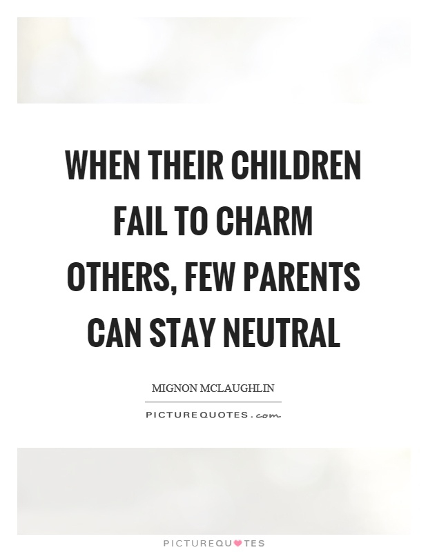 When their children fail to charm others, few parents can stay neutral Picture Quote #1