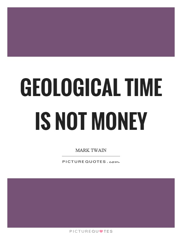 Geological time is not money Picture Quote #1
