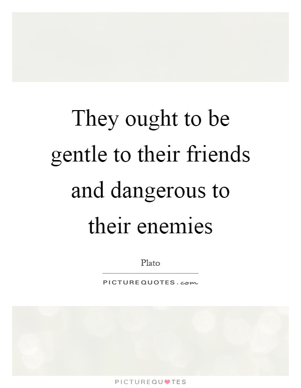 They ought to be gentle to their friends and dangerous to their enemies Picture Quote #1