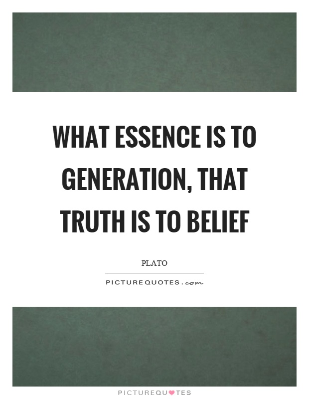 What essence is to generation, that truth is to belief Picture Quote #1