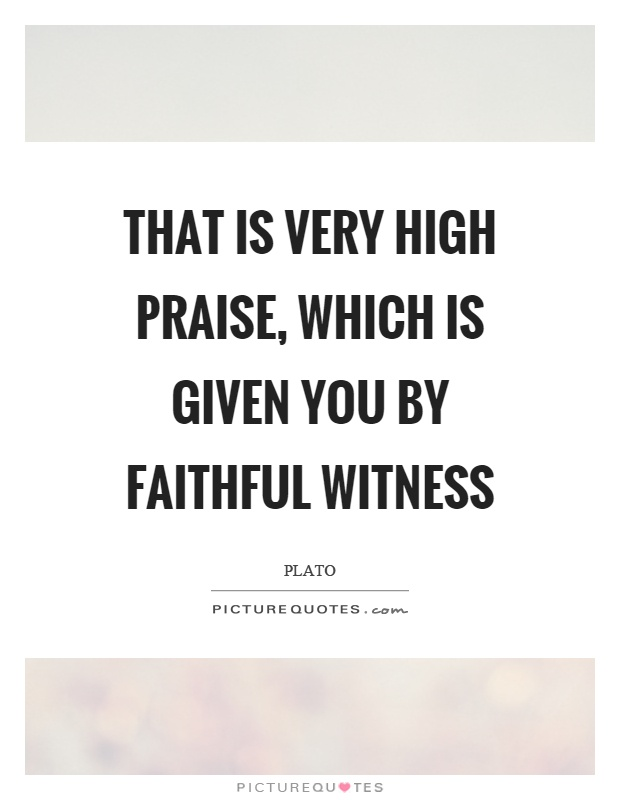 That is very high praise, which is given you by faithful witness Picture Quote #1