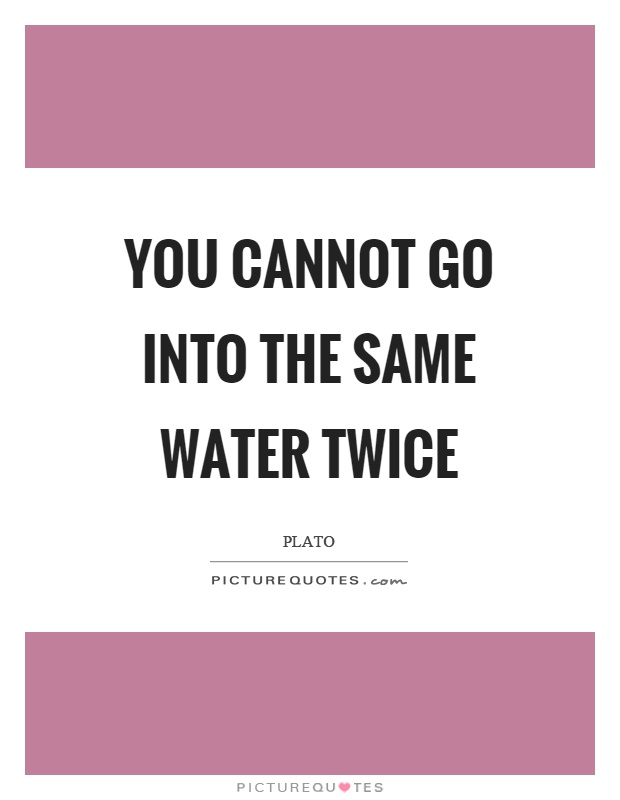 You cannot go into the same water twice Picture Quote #1