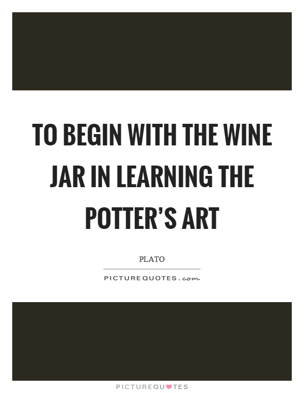 To begin with the wine jar in learning the potter's art Picture Quote #1