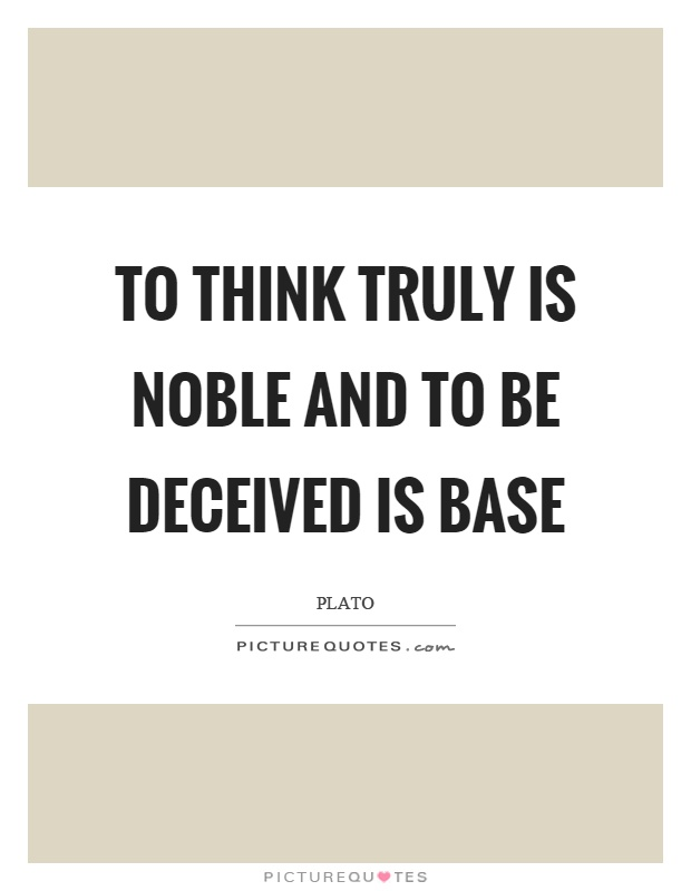 To think truly is noble and to be deceived is base Picture Quote #1