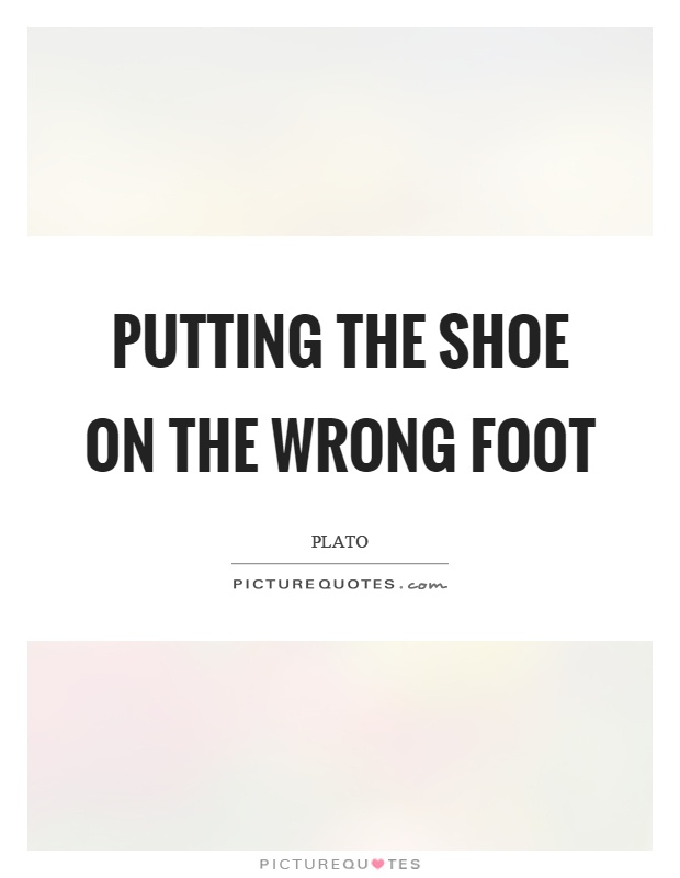 Putting the shoe on the wrong foot Picture Quote #1