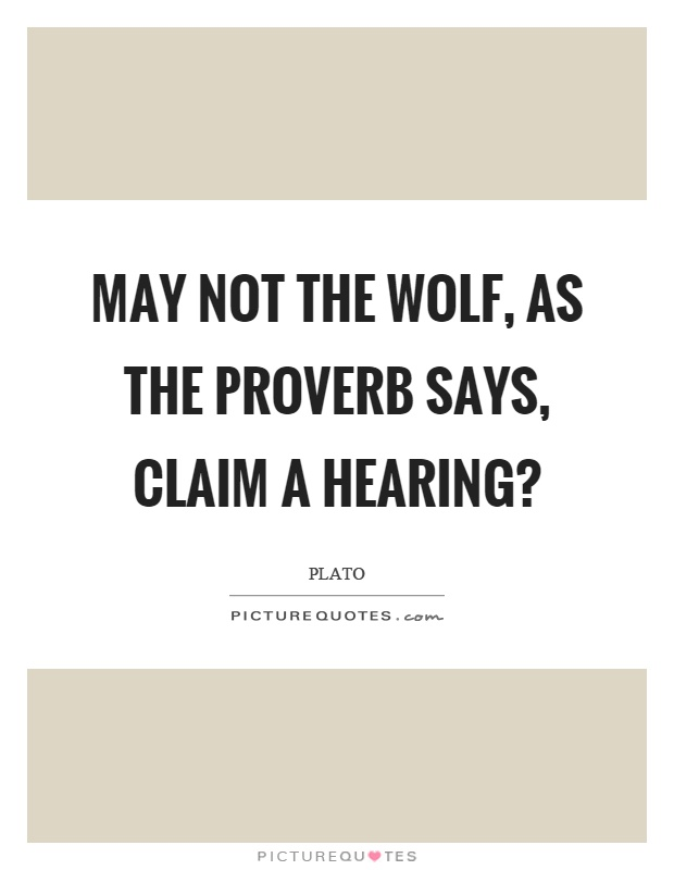 May not the wolf, as the proverb says, claim a hearing? Picture Quote #1