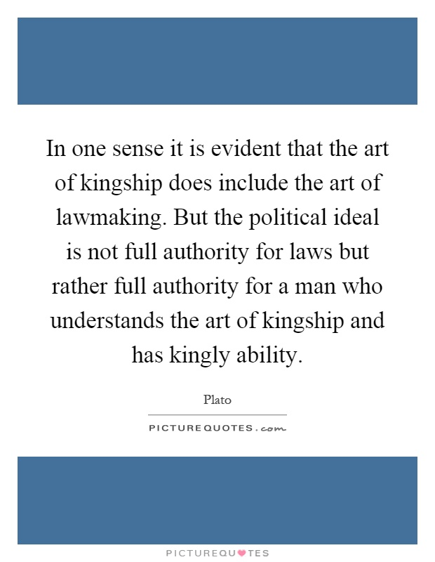 In one sense it is evident that the art of kingship does include the art of lawmaking. But the political ideal is not full authority for laws but rather full authority for a man who understands the art of kingship and has kingly ability Picture Quote #1