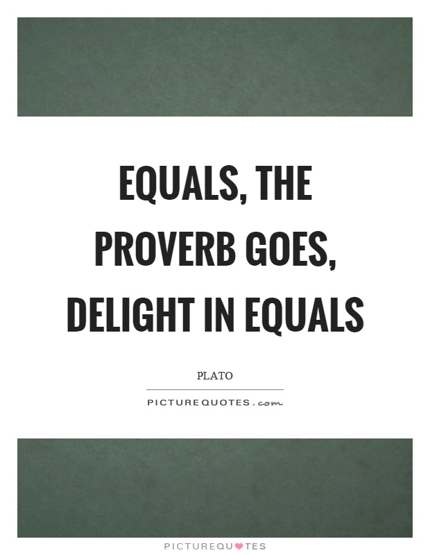 Equals, the proverb goes, delight in equals Picture Quote #1