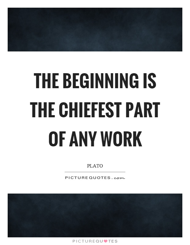 The beginning is the chiefest part of any work Picture Quote #1
