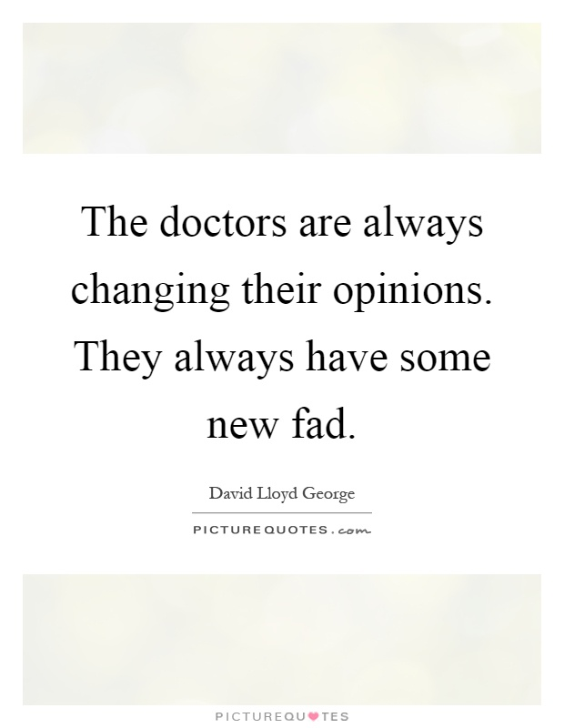 The doctors are always changing their opinions. They always have some new fad Picture Quote #1