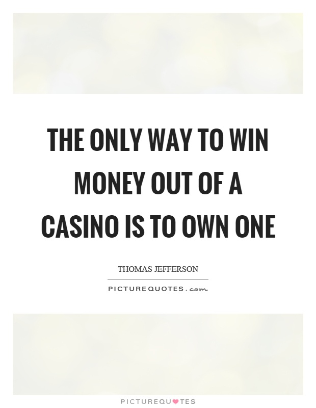 The only way to win money out of a casino is to own one Picture Quote #1